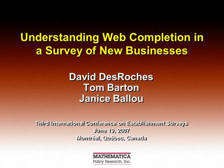 Understanding Web Completion in a Survey of New Businesses David DesRoches Tom Barton Janice Ballou Third International Conference on Establishment Surveys.