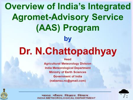 Overview of <strong>India</strong>'s Integrated Agromet-Advisory Service (AAS) Program by Dr. N.Chattopadhyay Head Agricultural Meteorology Division <strong>India</strong> Meteorological.