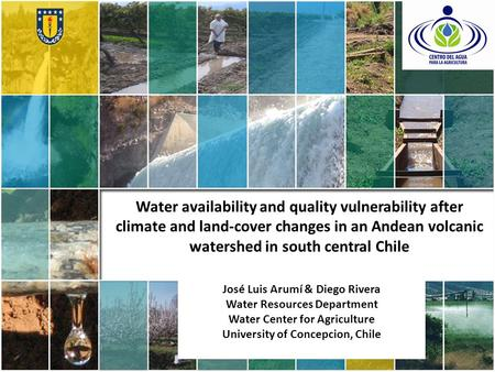 Water availability and quality vulnerability after climate and land-cover changes in an Andean volcanic watershed in south central Chile José Luis Arumí.