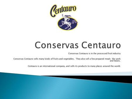 Conservas Centauro is in the processed fruit industry Conservas Centauro sells many kinds of fruits and vegetables. They also sell a few prepared meals.