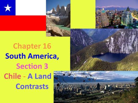 Chapter 16 South America, Section 3 Chile - A Land of Contrasts.