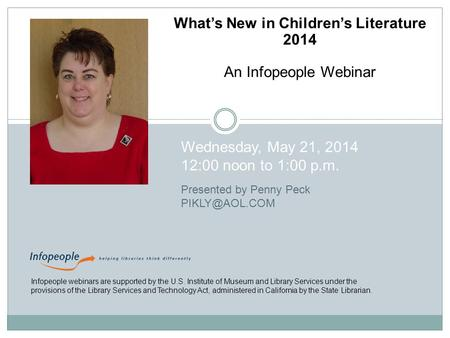What's New in Children's Literature 2014 An Infopeople Webinar Wednesday, May 21, 2014 12:00 noon to 1:00 p.m. Presented by Penny Peck Infopeople.