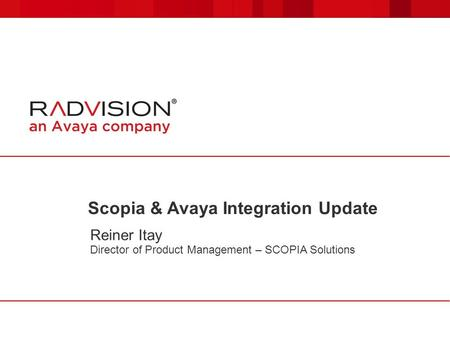 Scopia & Avaya Integration Update Reiner Itay Director of Product Management – SCOPIA Solutions.
