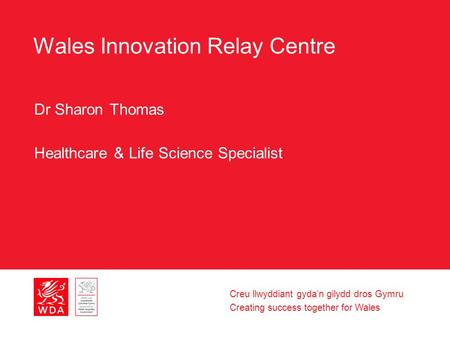 Creu llwyddiant gyda'n gilydd dros Gymru Creating success together for Wales Wales Innovation Relay Centre Dr Sharon Thomas Healthcare & Life Science Specialist.