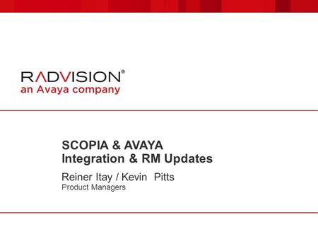 SCOPIA & AVAYA Integration & RM Updates Reiner Itay / Kevin Pitts Product Managers.