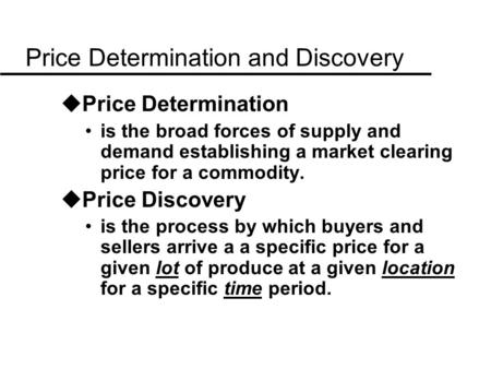 Price Determination and Discovery uPrice Determination is the broad forces of supply and demand establishing a market clearing price for a commodity. uPrice.