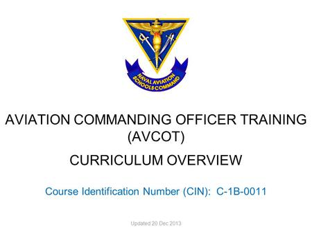 AVIATION COMMANDING OFFICER TRAINING (AVCOT) CURRICULUM OVERVIEW Course Identification Number (CIN): C-1B-0011 Updated 20 Dec 2013.