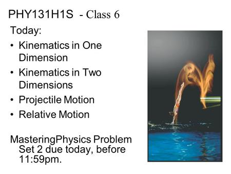 PHY131H1S - Class 6 Today: Kinematics in One Dimension Kinematics in Two Dimensions Projectile Motion Relative Motion MasteringPhysics Problem Set 2 due.