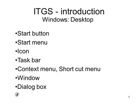 1 ITGS - introduction Start button Start menu Icon Task bar Context menu, Short cut menu Window Dialog box Windows: Desktop.