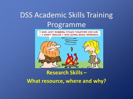 DSS Academic Skills Training Programme Research Skills – What resource, where and why?