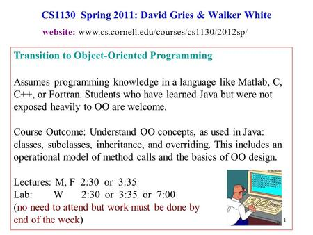 1 CS1130 Spring 2011: David Gries & Walker White Transition to Object-Oriented Programming Assumes programming knowledge in a language like Matlab, C,