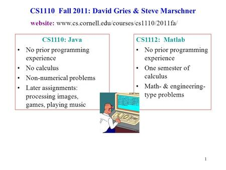 1 CS1110 Fall 2011: David Gries & Steve Marschner CS1112: Matlab No prior programming experience One semester of calculus Math- & engineering- type problems.