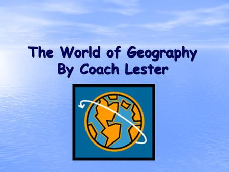 The World of Geography By Coach Lester. What is Geography? * It is the study of our earth; our home. OR *Anything that can be mapped!