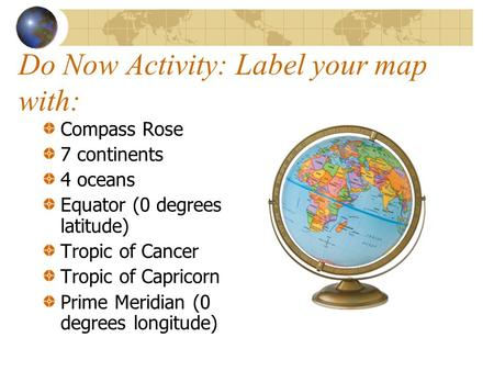 Do Now Activity: Label your map with: Compass Rose 7 continents 4 oceans Equator (0 degrees latitude) Tropic of Cancer Tropic of Capricorn Prime Meridian.