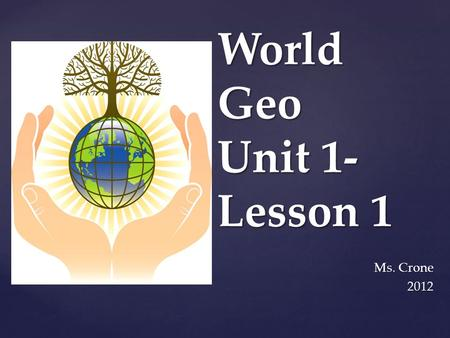 World Geo Unit 1- Lesson 1 Ms. Crone 2012.