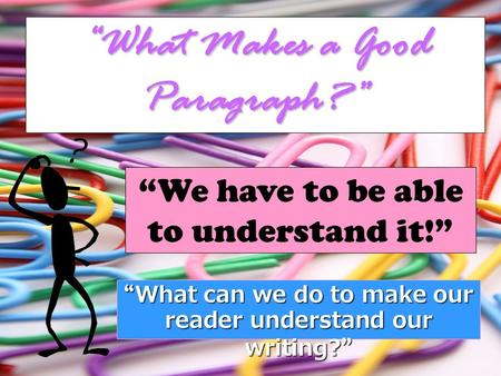 """What Makes a Good Paragraph?"" ""We have to be able to understand it!"" "" What can we do to make our reader understand our writing? """