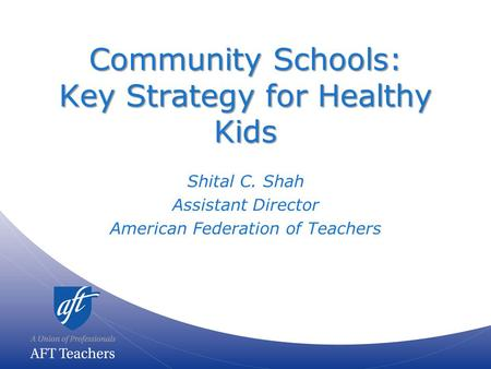 Community Schools: Key Strategy for Healthy Kids Shital C. Shah Assistant Director American Federation of Teachers.