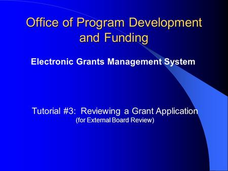 Office of Program Development and Funding Electronic Grants Management System Tutorial #3: Reviewing a Grant Application (for External Board Review)