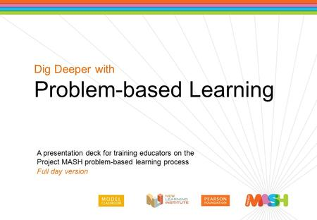 A presentation deck for training educators on the Project MASH problem-based learning process Full day version Dig Deeper with Problem-based Learning.