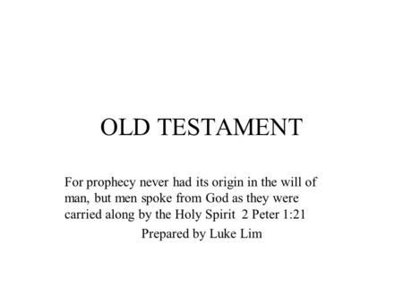 OLD TESTAMENT For prophecy never had its origin in the will of man, but men spoke from God as they were carried along by the Holy Spirit 2 Peter 1:21 Prepared.