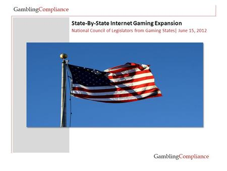 State-By-State Internet Gaming Expansion GamblingCompliance National Council of Legislators from Gaming States| June 15, 2012 GamblingCompliance.