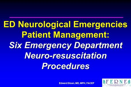 Edward Sloan, MD, MPH, FACEP ED Neurological Emergencies Patient Management: Six Emergency Department Neuro-resuscitation Procedures.