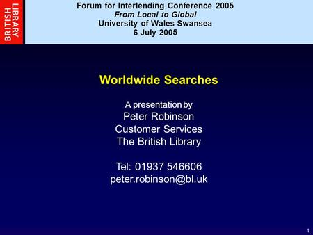 1 Worldwide Searches A presentation by Peter Robinson Customer Services The British Library Tel: 01937 546606 Forum for Interlending.