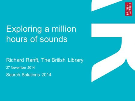 Exploring a million hours of sounds Richard Ranft, The British Library 27 November 2014 Search Solutions 2014.
