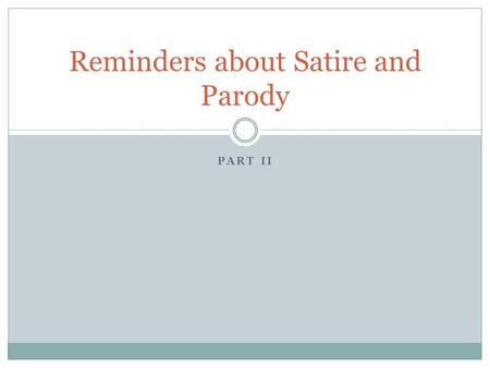 PART II Reminders about Satire and Parody. TONE Satire can be humorous or serious and is aimed at a specific person or situation whereas a parody is aimed.