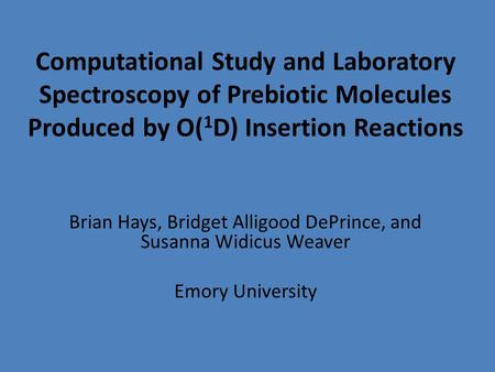Computational Study and Laboratory Spectroscopy of Prebiotic Molecules Produced by O( 1 D) Insertion Reactions Brian Hays, Bridget Alligood DePrince, and.