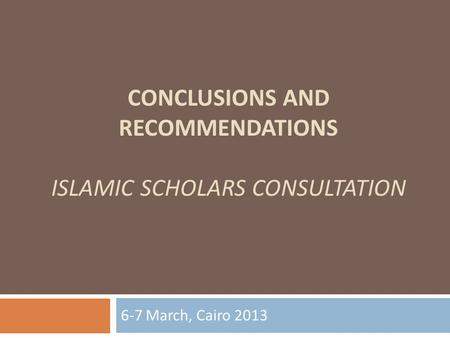CONCLUSIONS AND RECOMMENDATIONS ISLAMIC SCHOLARS CONSULTATION 6-7 March, Cairo 2013.