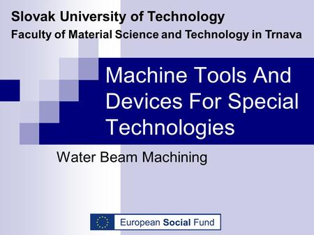 Machine Tools And Devices For Special Technologies Water Beam Machining Slovak University of Technology Faculty of Material Science and Technology in Trnava.