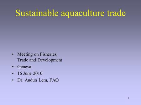 1 Sustainable aquaculture trade Meeting on Fisheries, Trade and Development Geneva 16 June 2010 Dr. Audun Lem, FAO.
