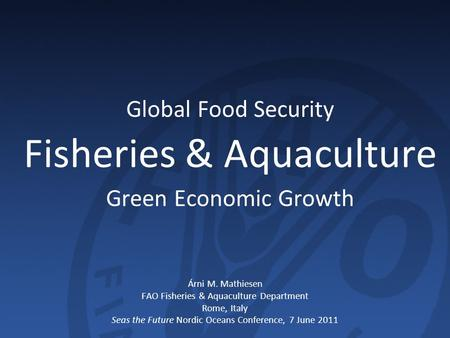 Global Food Security Fisheries & Aquaculture Green Economic Growth Árni M. Mathiesen FAO Fisheries & Aquaculture Department Rome, Italy Seas the Future.