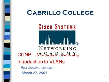 1 Cabrillo College CCNP – Multilayer Switching Introduction to VLANs Introduction to VLANs Rick Graziani, Instructor March 27, 2001.