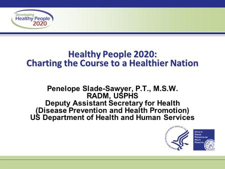 Healthy People 2020: Charting the Course to a Healthier Nation Penelope Slade-Sawyer, P.T., M.S.W. RADM, USPHS Deputy Assistant Secretary for Health (Disease.