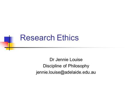 Research Ethics Dr Jennie Louise Discipline of Philosophy