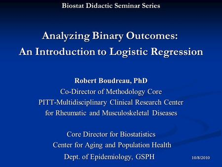 Biostat Didactic Seminar Series Analyzing Binary Outcomes: Analyzing Binary Outcomes: An Introduction to Logistic Regression Robert Boudreau, PhD Co-Director.