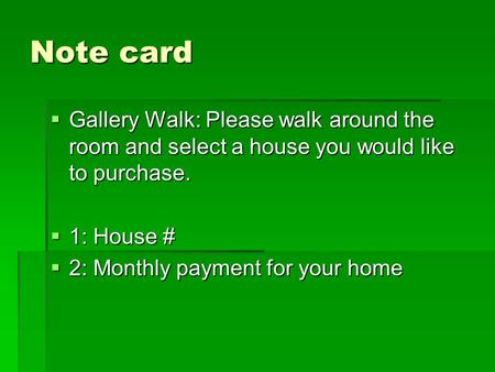 Note card  Gallery Walk: Please walk around the room and select a house you would like to purchase.  1: House #  2: Monthly payment for your home.