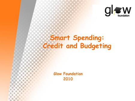 Smart Spending: Credit and Budgeting Glow Foundation 2010.