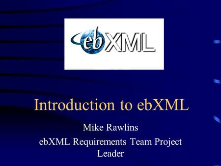 Introduction to ebXML Mike Rawlins ebXML Requirements Team Project Leader.