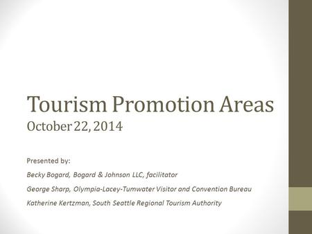 Tourism Promotion Areas October 22, 2014 Presented by: Becky Bogard, Bogard & Johnson LLC, facilitator George Sharp, Olympia-Lacey-Tumwater Visitor and.