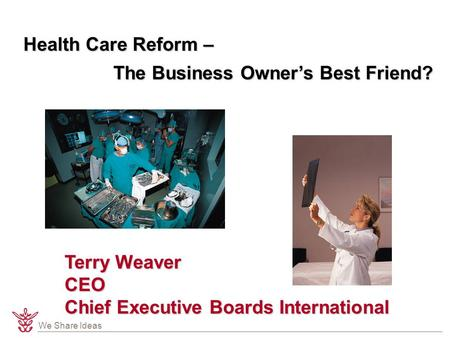 We Share Ideas Health Care Reform – The Business Owner's Best Friend? Terry Weaver CEO Chief Executive Boards International.