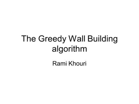 The Greedy Wall Building algorithm Rami Khouri. Ideal definition of Wall Either keeps valuable assets in, or enemies out…mostly keep enemies out Impassable,
