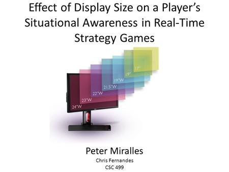 Effect of Display Size on a Player's Situational Awareness in Real-Time Strategy Games Peter Miralles Chris Fernandes CSC 499.