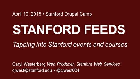 STANFORD FEEDS April 10, 2015 Stanford Drupal Camp Caryl Westerberg Web Producer, Stanford Web Tapping into Stanford.