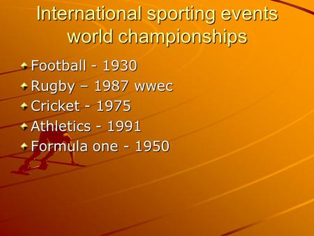International sporting events world championships Football - 1930 Rugby – 1987 wwec Cricket - 1975 Athletics - 1991 Formula one - 1950.