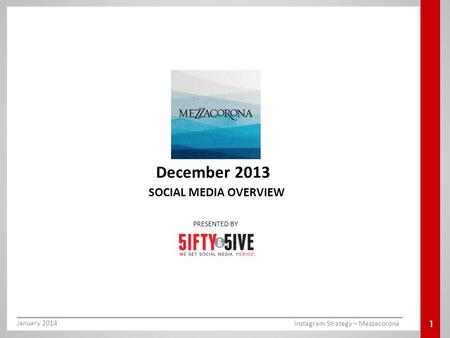 SOCIAL MEDIA OVERVIEW December 2013 PRESENTED BY 1 January 2014 Instagram Strategy – Mezzacorona.
