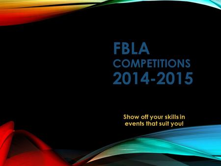 FBLA COMPETITIONS 2014-2015 Show off your skills in events that suit you!