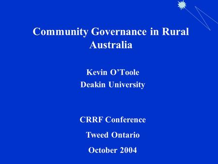 Community Governance in Rural Australia Kevin O'Toole Deakin University CRRF Conference Tweed Ontario October 2004.